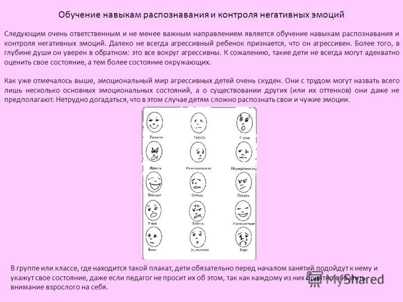Обучение навыкам распознавания и контроля негативных эмоций Следующим очень ответственным и не менее важным направлением является обучение навыкам распознавания и контроля негативных эмоций. Далеко не всегда агрессивный ребенок признается, что он агр