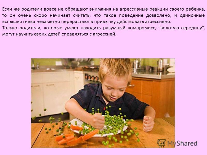 Если же родители вовсе не обращают внимания на агрессивные реакции своего ребенка, то он очень скоро начинает считать, что такое поведение дозволено, и одиночные вспышки гнева незаметно перерастают в привычку действовать агрессивно. Только родители,
