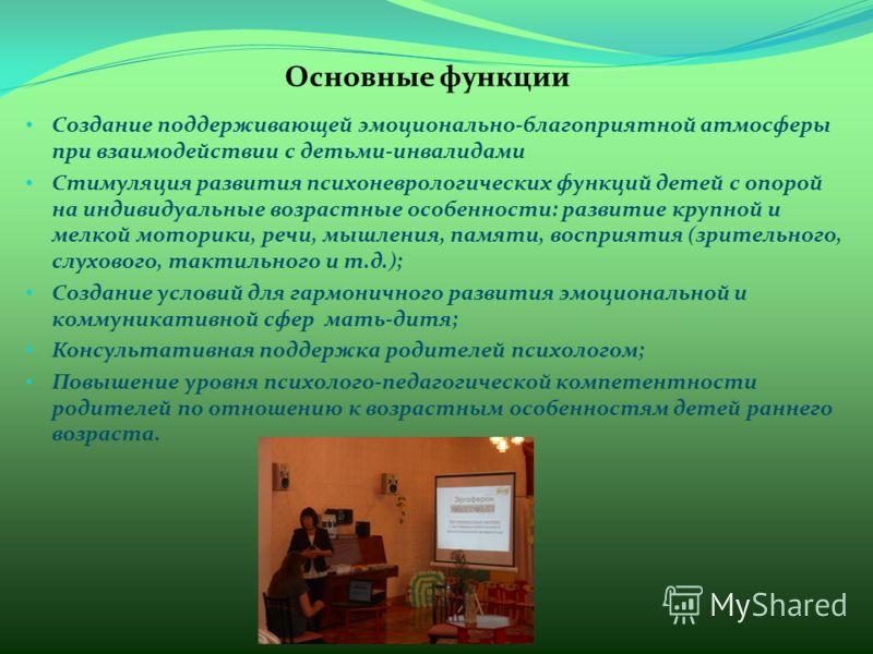 Основные функции Создание поддерживающей эмоционально-благоприятной атмосферы при взаимодействии с детьми-инвалидами Стимуляция развития психоневрологических функций детей с опорой на индивидуальные возрастные особенности: развитие крупной и мелкой м