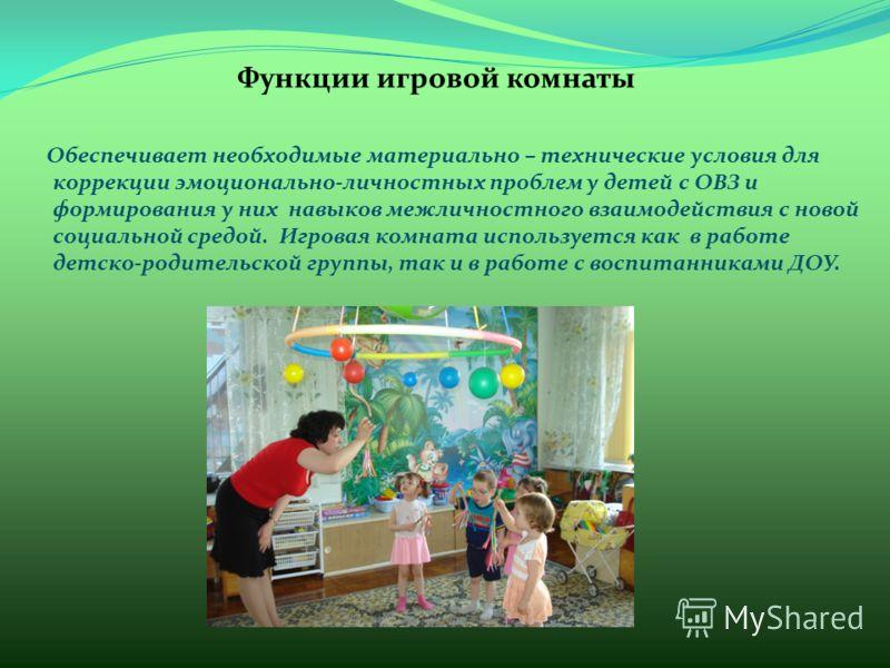 Функции игровой комнаты Обеспечивает необходимые материально – технические условия для коррекции эмоционально-личностных проблем у детей с ОВЗ и формирования у них навыков межличностного взаимодействия с новой социальной средой. Игровая комната испол