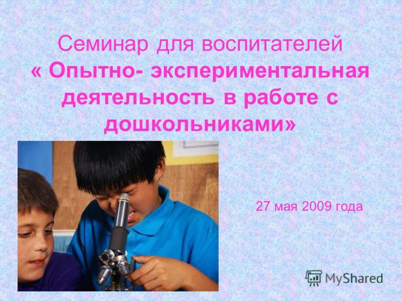 Семинар для воспитателей « Опытно- экспериментальная деятельность в работе с дошкольниками» 27 мая 2009 года