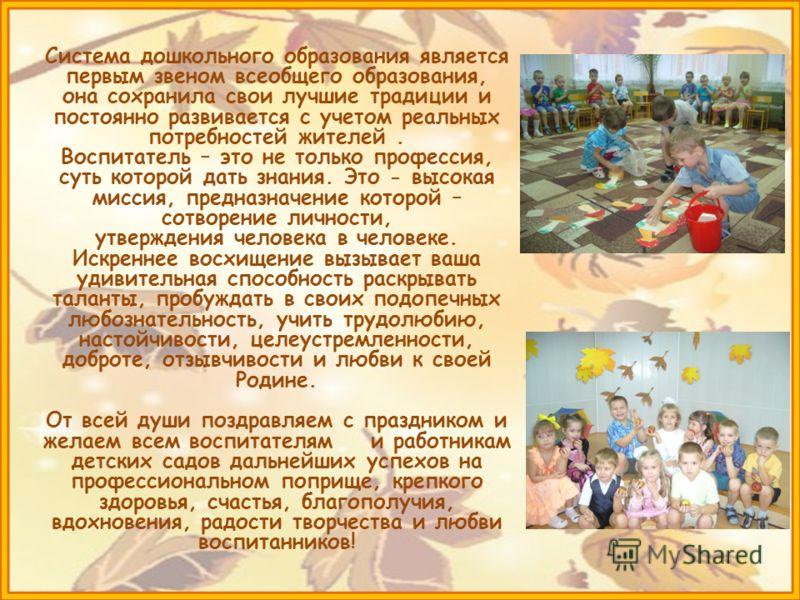 Система дошкольного образования является первым звеном всеобщего образования, она сохранила свои лучшие традиции и постоянно развивается с учетом реальных потребностей жителей. Воспитатель – это не только профессия, суть которой дать знания. Это - вы