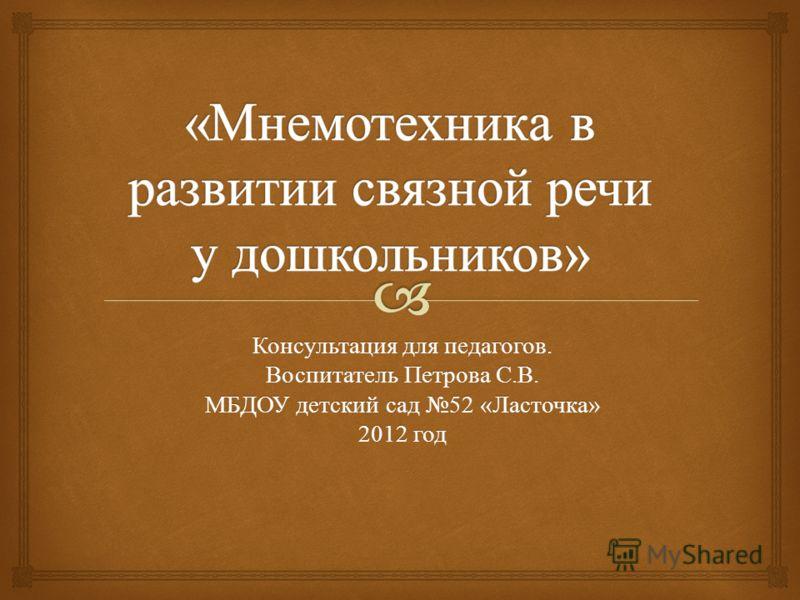 Консультация для педагогов. Воспитатель Петрова С. В. МБДОУ детский сад 52 « Ласточка » 2012 год