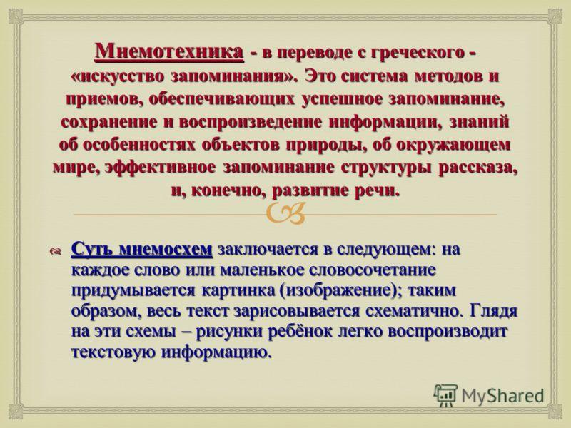 Мнемотехника - в переводе с греческого - « искусство запоминания ». Это система методов и приемов, обеспечивающих успешное запоминание, сохранение и воспроизведение информации, знаний об особенностях объектов природы, об окружающем мире, эффективное