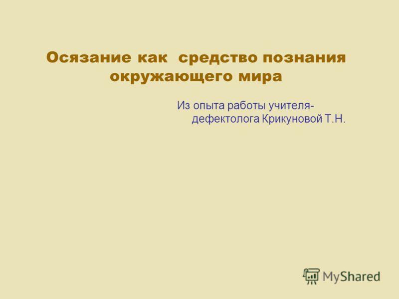 Осязание как средство познания окружающего мира Из опыта работы учителя- дефектолога Крикуновой Т.Н.