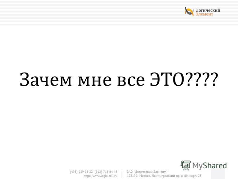(495) 229-36-32 (812) 715-64-45 http://www.logic-cell.ru ЗАО Логический Элемент 125190, Москва, Ленинградский пр. д. 80, корп. 23 Зачем мне все ЭТО????
