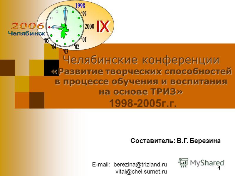 E-mail: berezina@trizland.ru vital@chel.surnet.ru 1 Челябинские конференции «Развитие творческих способностей в процессе обучения и воспитания на основе ТРИЗ» Челябинские конференции «Развитие творческих способностей в процессе обучения и воспитания