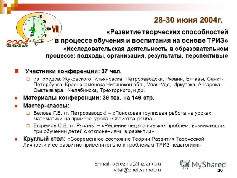 E-mail: berezina@trizland.ru vital@chel.surnet.ru 20 28-30 июня 2004г. «Развитие творческих способностей в процессе обучения и воспитания на основе ТРИЗ» «Исследовательская деятельность в образовательном процессе: подходы, организация, результаты, пе