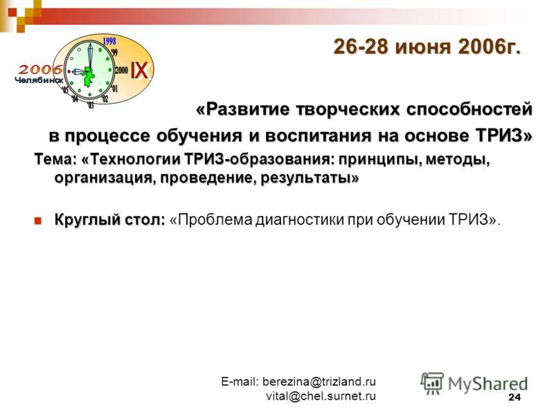 E-mail: berezina@trizland.ru vital@chel.surnet.ru 24 26-28 июня 2006г. «Развитие творческих способностей в процессе обучения и воспитания на основе ТРИЗ» Тема: «Технологии ТРИЗ-образования: принципы, методы, организация, проведение, результаты» Кругл