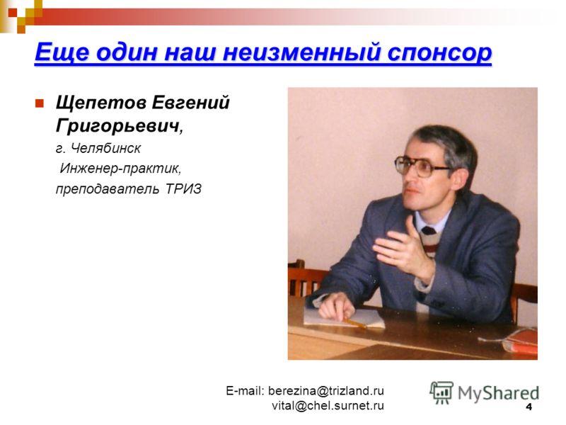E-mail: berezina@trizland.ru vital@chel.surnet.ru 4 Еще один наш неизменный спонсор Щепетов Евгений Григорьевич, г. Челябинск Инженер-практик, преподаватель ТРИЗ