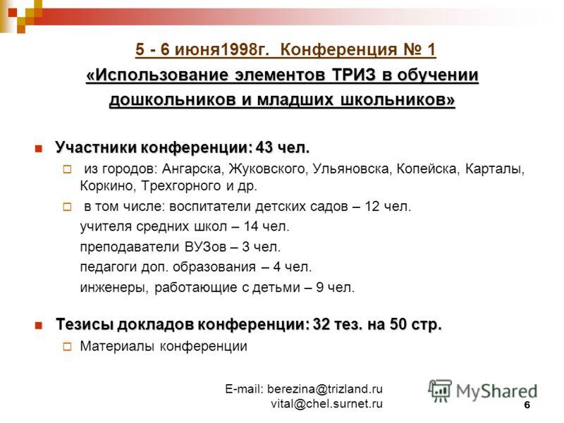 E-mail: berezina@trizland.ru vital@chel.surnet.ru 6 5 - 6 июня1998г. Конференция 1 «Использование элементов ТРИЗ в обучении дошкольников и младших школьников» Участники конференции: 43 чел. Участники конференции: 43 чел. из городов: Ангарска, Жуковск