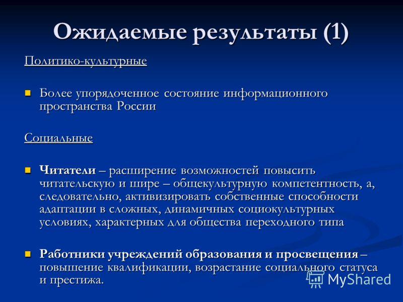 Ожидаемые результаты (1) Политико-культурные Более упорядоченное состояние информационного пространства России Более упорядоченное состояние информационного пространства РоссииСоциальные Читатели – расширение возможностей повысить читательскую и шире