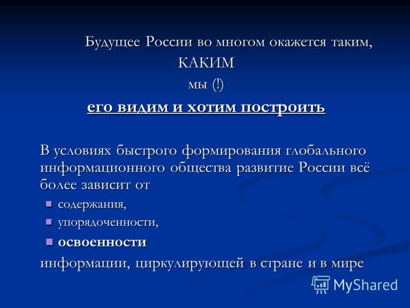 Будущее России во многом окажется таким, Будущее России во многом окажется таким,КАКИМ мы (!) его видим и хотим построить В условиях быстрого формирования глобального информационного общества развитие России всё более зависит от содержания, содержани