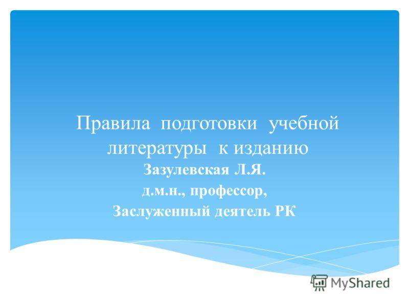 Правила подготовки учебной литературы к изданию Зазулевская Л.Я. д.м.н., профессор, Заслуженный деятель РК
