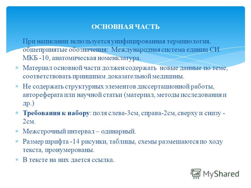 При написании используется унифицированная терминология, общепринятые обозначения: Международная система единиц СИ МКБ -10, анатомическая номенклатура. Материал основной части должен содержать новые данные по теме, соответствовать принципам доказател