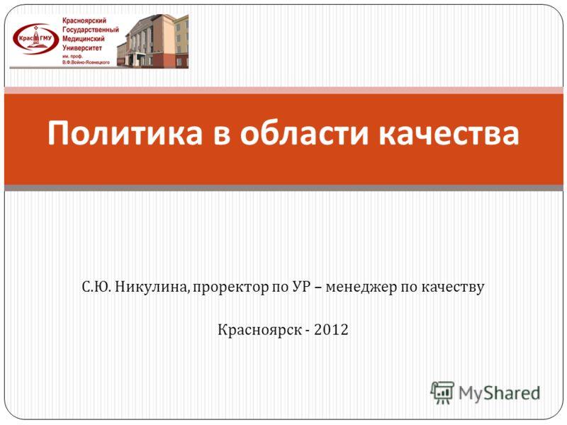 С. Ю. Никулина, проректор по УР – менеджер по качеству Красноярск - 2012 Политика в области качества