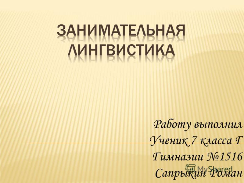 Работу выполнил Ученик 7 класса Г Гимназии 1516 Сапрыкин Роман