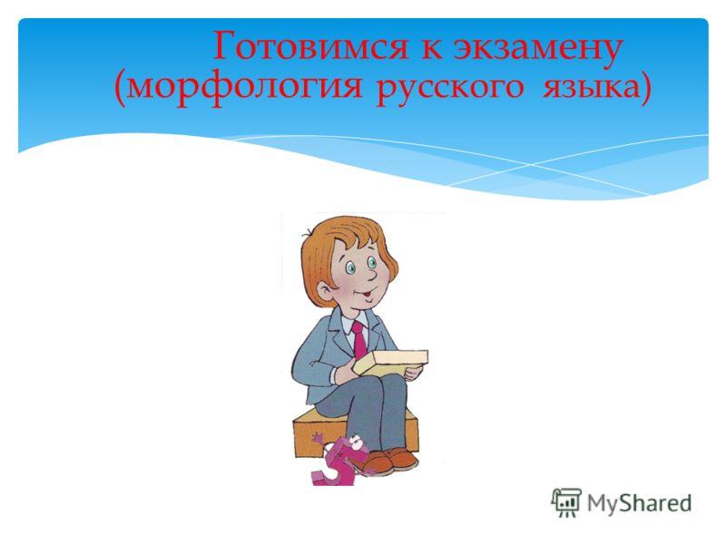 Готовимся к экзамену (морфология русского языка)