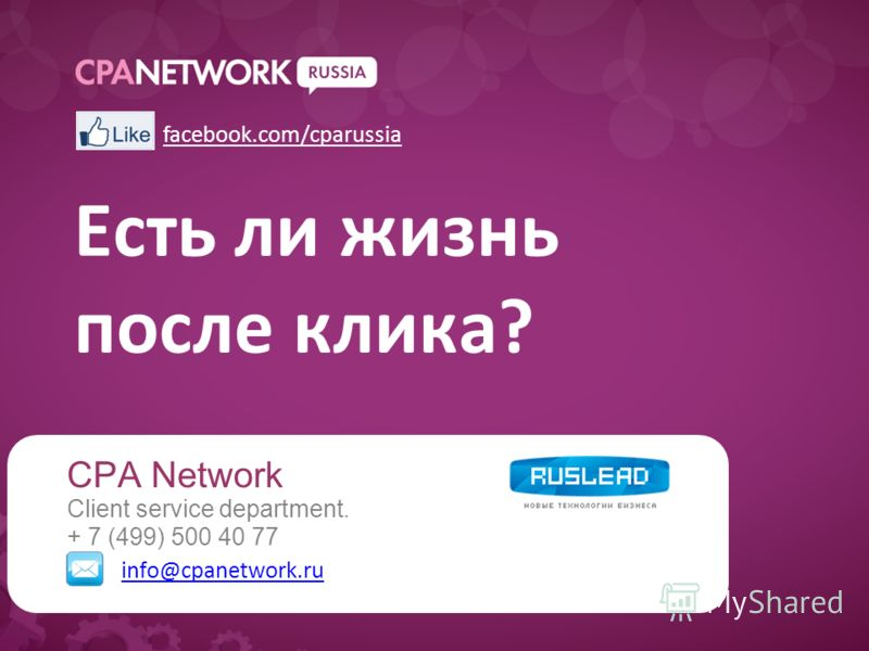 Есть ли жизнь после клика? CPA Network Client service department. + 7 (499) 500 40 77 info@cpanetwork.ru facebook.com/cparussia