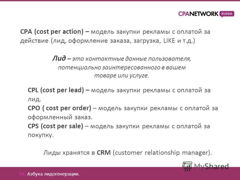 CPA (cost per action) – модель закупки рекламы с оплатой за действие (лид, оформление заказа, загрузка, LIKE и т.д.) Лид – это контактные данные пользователя, потенциально заинтересованного в вашем товаре или услуге. Лиды хранятся в CRM (customer rel