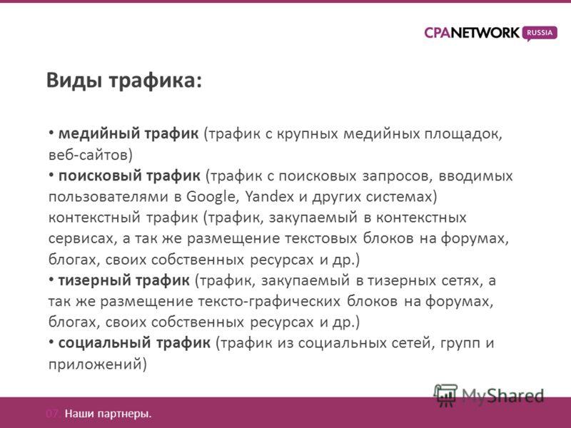 07. Наши партнеры. Виды трафика: медийный трафик (трафик с крупных медийных площадок, веб-сайтов) поисковый трафик (трафик с поисковых запросов, вводимых пользователями в Google, Yandex и других системах) контекстный трафик (трафик, закупаемый в конт