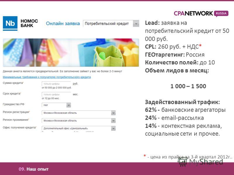 Lead: заявка на потребительский кредит от 50 000 руб. CPL: 260 руб. + НДС* ГЕОтаргетинг: Россия Количество полей: до 10 Объем лидов в месяц: 1 000 – 1 500 Задействованный трафик: 62% - банковские агрегаторы 24% - email-рассылка 14% - контекстная рекл