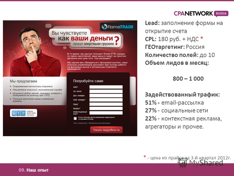 Lead: заполнение формы на открытие счета CPL: 180 руб. + НДС * ГЕОтаргетинг: Россия Количество полей: до 10 Объем лидов в месяц: 800 – 1 000 Задействованный трафик: 51% - email-рассылка 27% - социальные сети 22% - контекстная реклама, агрегаторы и пр