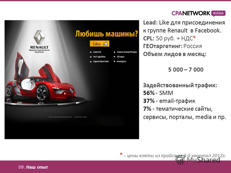 Lead: Like для присоединения к группе Renault в Facebook. CPL: 50 руб. + НДС* ГЕОтаргетинг: Россия Объем лидов в месяц: 5 000 – 7 000 Задействованный трафик: 56% - SMM 37% - email-трафик 7% - тематические сайты, сервисы, порталы, media и пр. * - цены