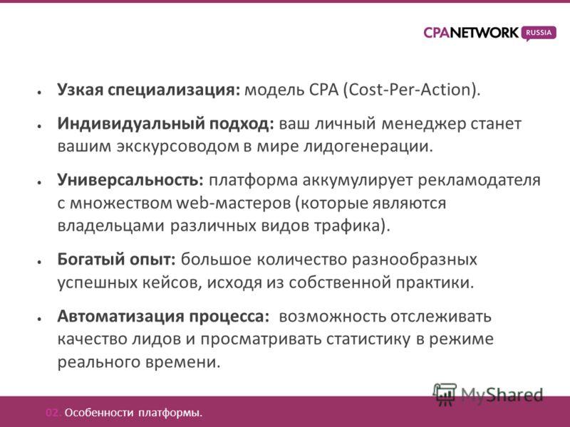 Узкая специализация: модель CPA (Cost-Per-Action). Индивидуальный подход: ваш личный менеджер станет вашим экскурсоводом в мире лидогенерации. Универсальность: платформа аккумулирует рекламодателя с множеством web-мастеров (которые являются владельца