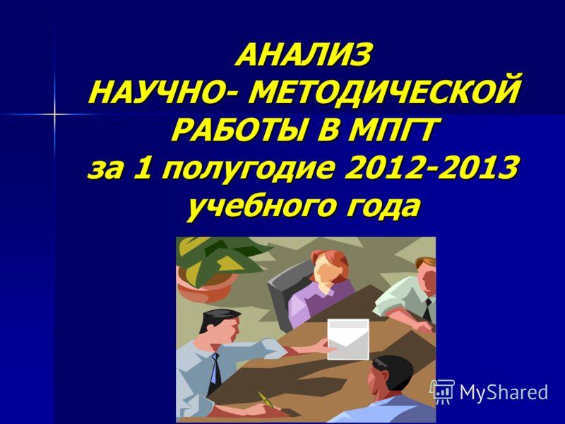 АНАЛИЗ НАУЧНО- МЕТОДИЧЕСКОЙ РАБОТЫ В МПГТ за 1 полугодие 2012-2013 учебного года