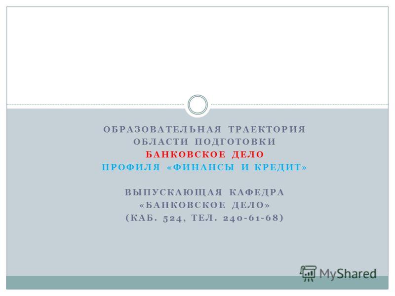 ОБРАЗОВАТЕЛЬНАЯ ТРАЕКТОРИЯ ОБЛАСТИ ПОДГОТОВКИ БАНКОВСКОЕ ДЕЛО ПРОФИЛЯ «ФИНАНСЫ И КРЕДИТ» ВЫПУСКАЮЩАЯ КАФЕДРА «БАНКОВСКОЕ ДЕЛО» (КАБ. 524, ТЕЛ. 240-61-68)