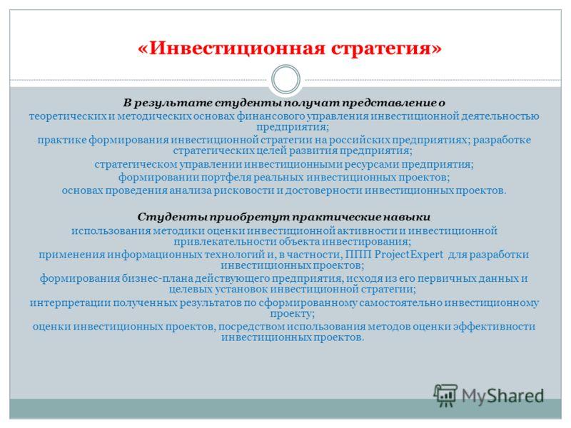 «Инвестиционная стратегия» В результате студенты получат представление о теоретических и методических основах финансового управления инвестиционной деятельностью предприятия; практике формирования инвестиционной стратегии на российских предприятиях;