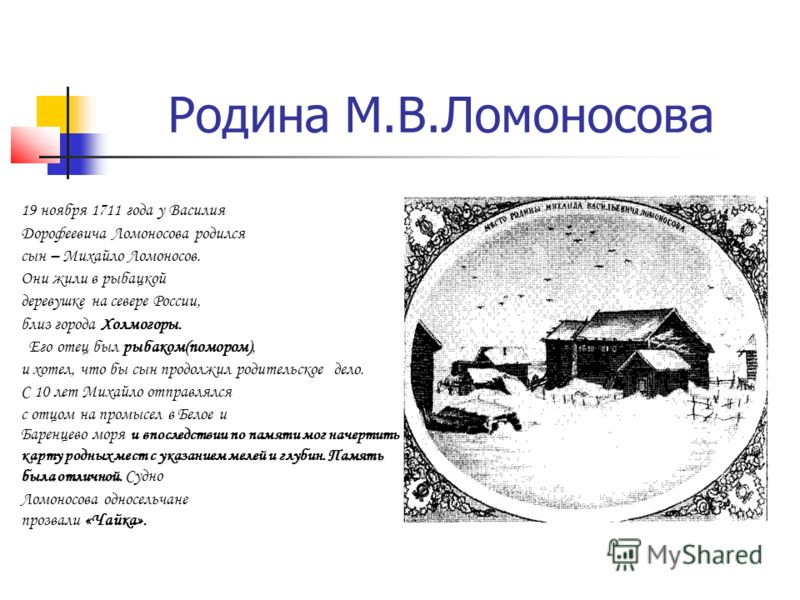 Родина М.В.Ломоносова 19 ноября 1711 года у Василия Дорофеевича Ломоносова родился сын – Михайло Ломоносов. Они жили в рыбацкой деревушке на севере России, близ города Холмогоры. Его отец был рыбаком(помором), и хотел, что бы сын продолжил родительск