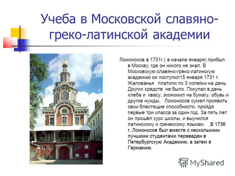Учеба в Московской славяно- греко-латинской академии В 1736 г. Ломоносов был вместе с несколькими лучшими студентами переведен в Петербургскую Академию, а затем в Германию. Ломоносов в 1731г.( в начале января) прибыл в Москву, где он никого не знал.