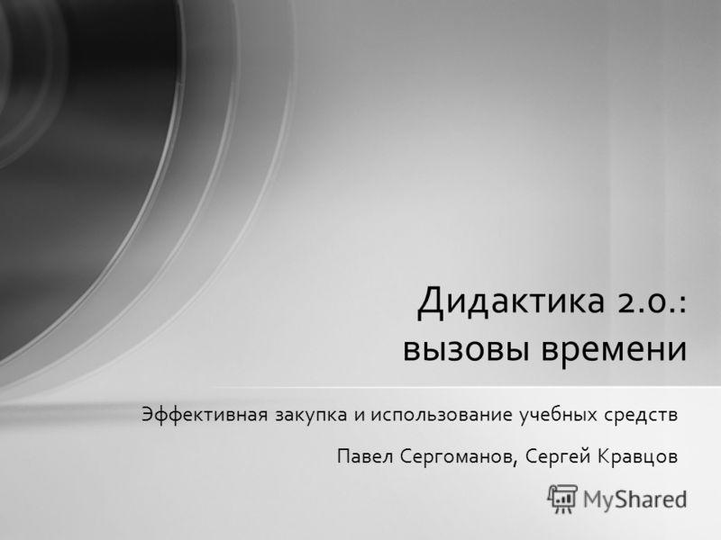 Эффективная закупка и использование учебных средств Павел Сергоманов, Сергей Кравцов Дидактика 2.0.: вызовы времени