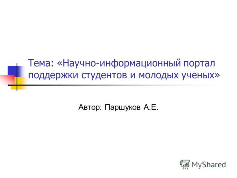Тема: «Научно-информационный портал поддержки студентов и молодых ученых» Автор: Паршуков А.Е.