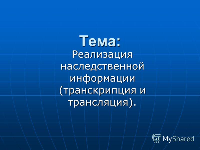 Тема: Реализация наследственной информации (транскрипция и трансляция).