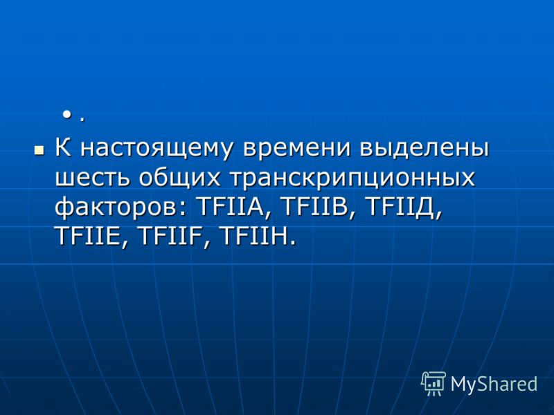 . К настоящему времени выделены шесть общих транскрипционных факторов: ТFIIА, ТFIIВ, ТFIIД, ТFIIЕ, ТFIIF, ТFIIН. К настоящему времени выделены шесть общих транскрипционных факторов: ТFIIА, ТFIIВ, ТFIIД, ТFIIЕ, ТFIIF, ТFIIН.