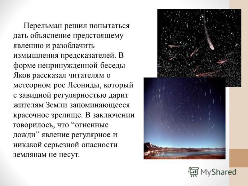 Перельман решил попытаться дать объяснение предстоящему явлению и разоблачить измышления предсказателей. В форме непринужденной беседы Яков рассказал читателям о метеорном рое Леониды, который с завидной регулярностью дарит жителям Земли запоминающее