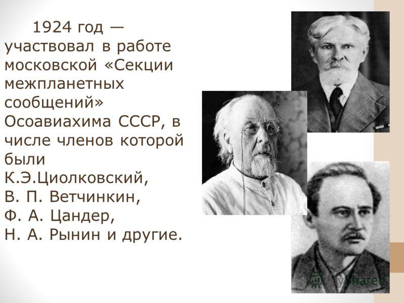 1924 год участвовал в работе московской «Секции межпланетных сообщений» Осоавиахима СССР, в числе членов которой были К.Э.Циолковский, В. П. Ветчинкин, Ф. А. Цандер, Н. А. Рынин и другие.