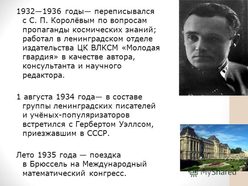 19321936 годы переписывался с С. П. Королёвым по вопросам пропаганды космических знаний; работал в ленинградском отделе издательства ЦК ВЛКСМ «Молодая гвардия» в качестве автора, консультанта и научного редактора. 1 августа 1934 года в составе группы