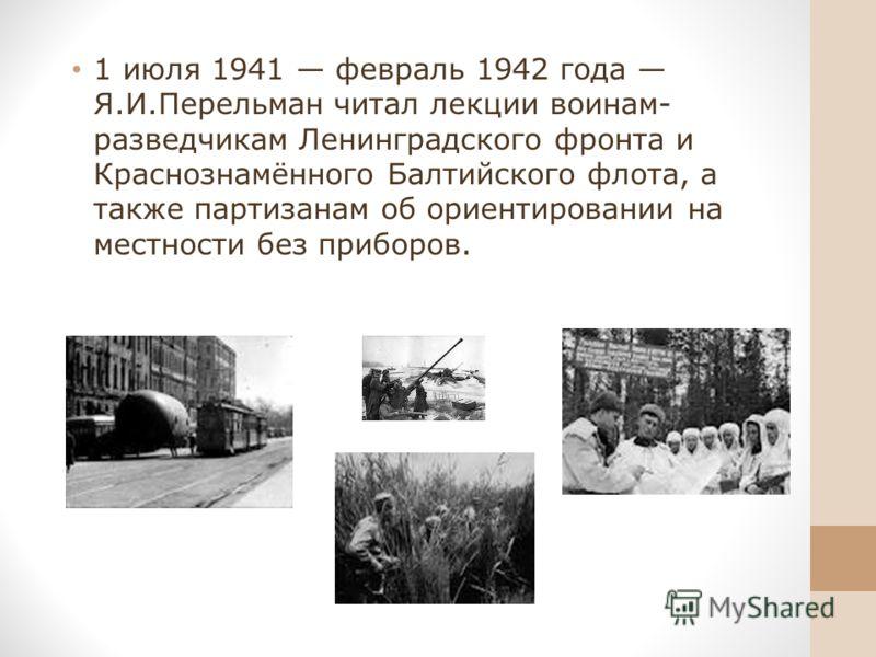 1 июля 1941 февраль 1942 года Я.И.Перельман читал лекции воинам- разведчикам Ленинградского фронта и Краснознамённого Балтийского флота, а также партизанам об ориентировании на местности без приборов.