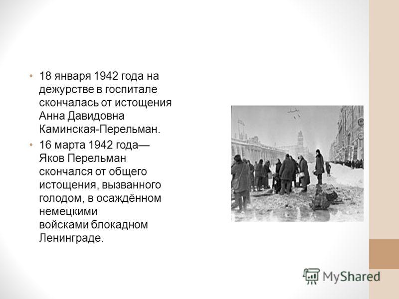 18 января 1942 года на дежурстве в госпитале скончалась от истощения Анна Давидовна Каминская-Перельман. 16 марта 1942 года Яков Перельман скончался от общего истощения, вызванного голодом, в осаждённом немецкими войсками блокадном Ленинграде.