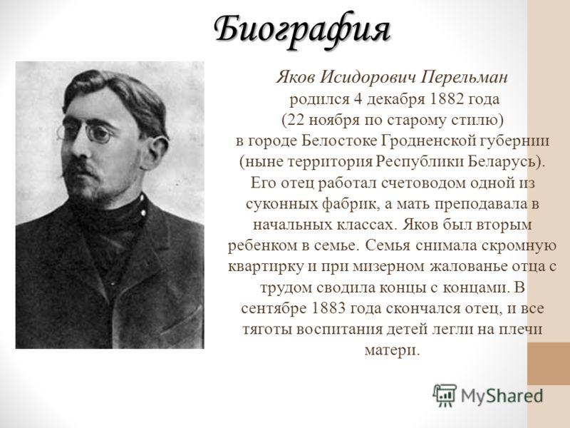 Биография Яков Исидорович Перельман родился 4 декабря 1882 года (22 ноября по старому стилю) в городе Белостоке Гродненской губернии (ныне территория Республики Беларусь). Его отец работал счетоводом одной из суконных фабрик, а мать преподавала в нач