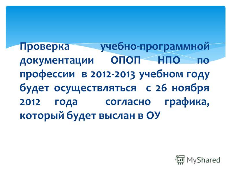 Проверка учебно-программной документации ОПОП НПО по профессии в 2012-2013 учебном году будет осуществляться с 26 ноября 2012 года согласно графика, который будет выслан в ОУ