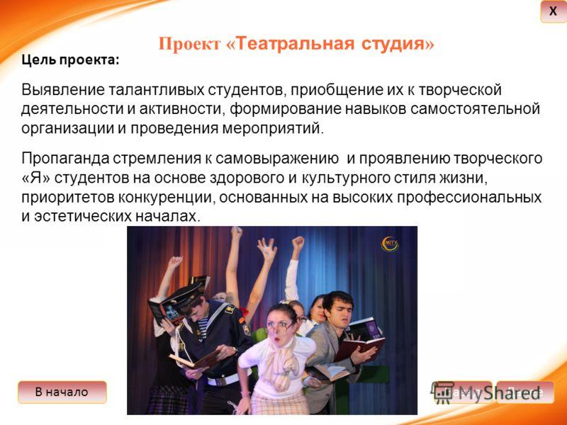 В началоДалееНазад X Проект « Театральная студия » Цель проекта: Выявление талантливых студентов, приобщение их к творческой деятельности и активности, формирование навыков самостоятельной организации и проведения мероприятий. Пропаганда стремления к