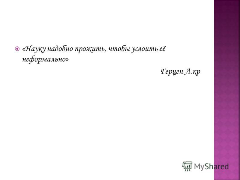 «Науку надобно прожить, чтобы усвоить её неформально» Герцен А.кр