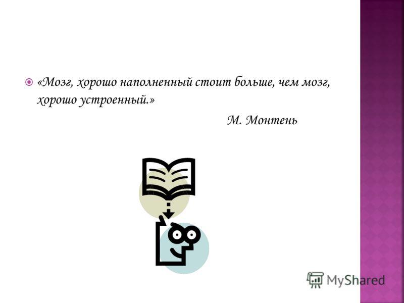 «Мозг, хорошо наполненный стоит больше, чем мозг, хорошо устроенный.» М. Монтень