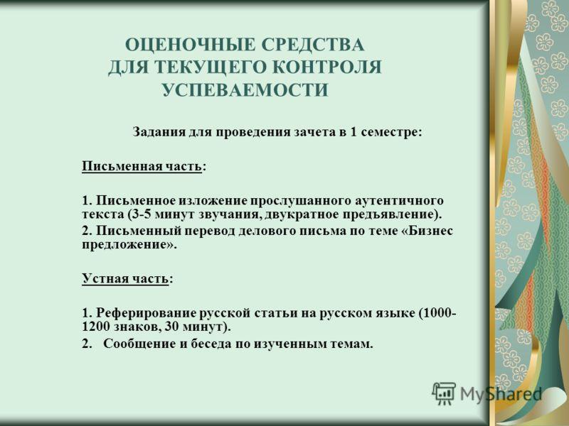 ОЦЕНОЧНЫЕ СРЕДСТВА ДЛЯ ТЕКУЩЕГО КОНТРОЛЯ УСПЕВАЕМОСТИ Задания для проведения зачета в 1 семестре: Письменная часть: 1. Письменное изложение прослушанного аутентичного текста (3-5 минут звучания, двукратное предъявление). 2. Письменный перевод деловог