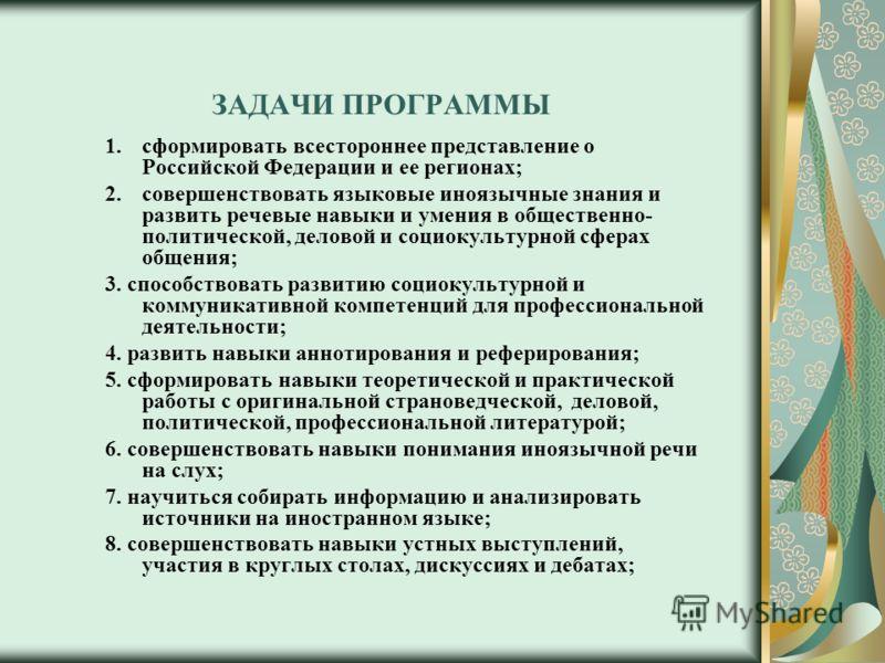 ЗАДАЧИ ПРОГРАММЫ 1.сформировать всестороннее представление о Российской Федерации и ее регионах; 2.совершенствовать языковые иноязычные знания и развить речевые навыки и умения в общественно- политической, деловой и социокультурной сферах общения; 3.